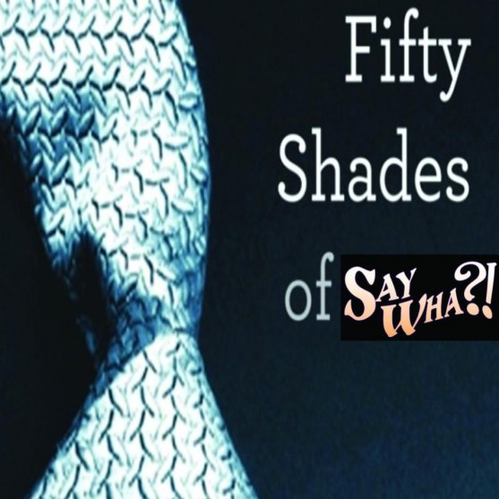 Fifty Shades Of Say Wha